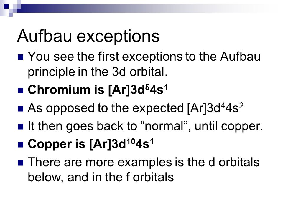 Aufbau exceptions You see the first exceptions to the Aufbau principle in the 3d orbital. Chromium is [Ar]3d54s1.